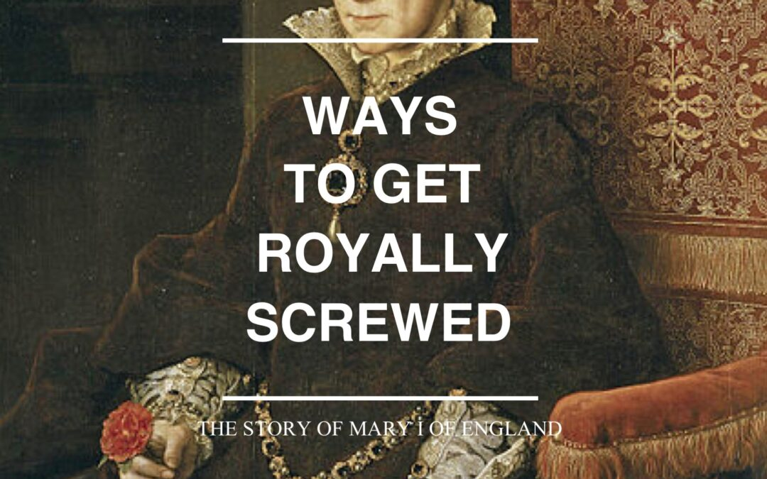 Ways to Get Royally Screwed: The Story of Mary I of England