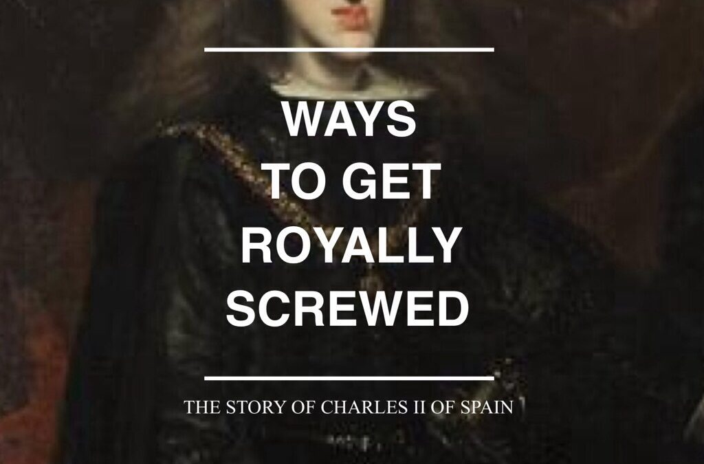 Ways to Get Royally Screwed: The Story of Charles II of Spain
